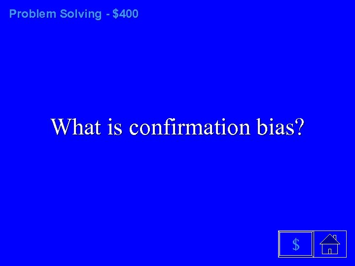 Problem Solving - $400 What is confirmation bias? $
