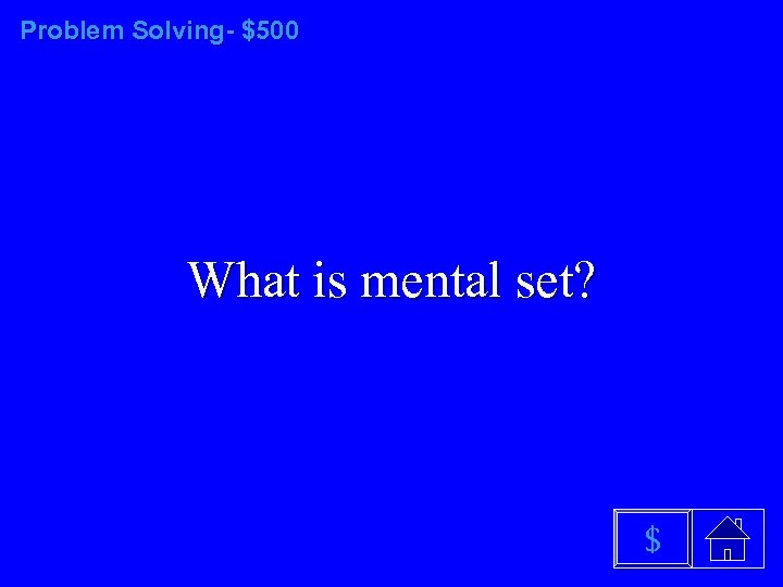 Problem Solving- $500 What is mental set? $