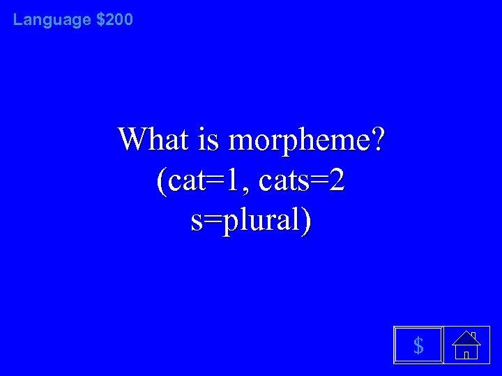 Language $200 What is morpheme? (cat=1, cats=2 s=plural) $