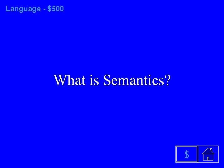 Language - $500 What is Semantics? $