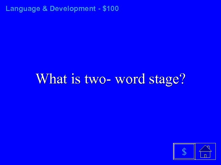 Language & Development - $100 What is two- word stage? $