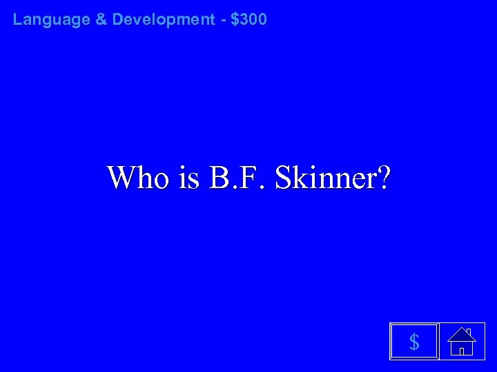 Language & Development - $300 Who is B. F. Skinner? $