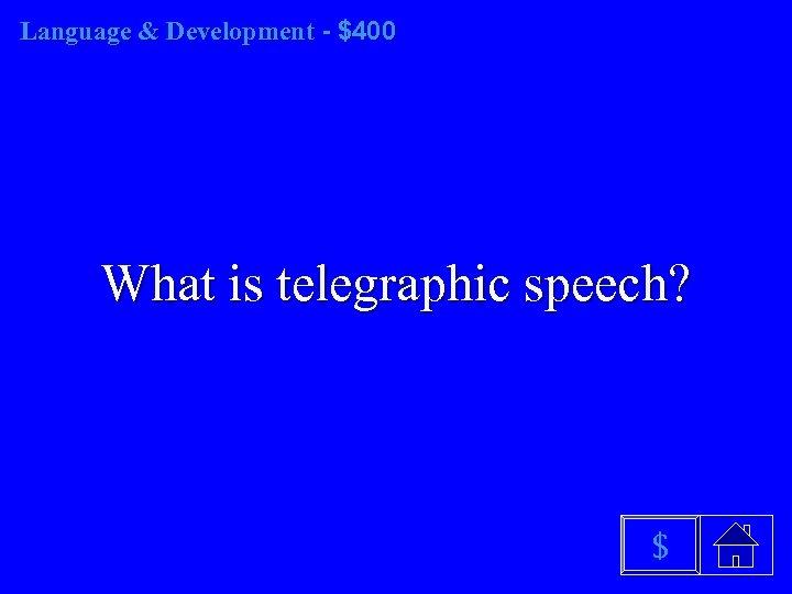 Language & Development - $400 What is telegraphic speech? $