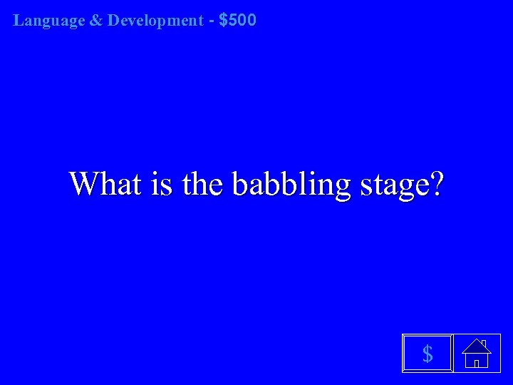 Language & Development - $500 What is the babbling stage? $