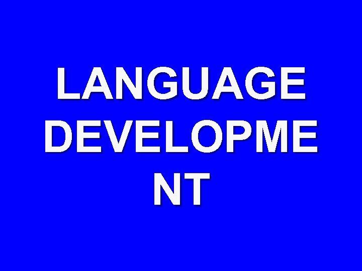 LANGUAGE DEVELOPME NT