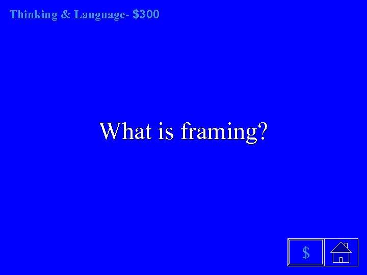 Thinking & Language- $300 What is framing? $