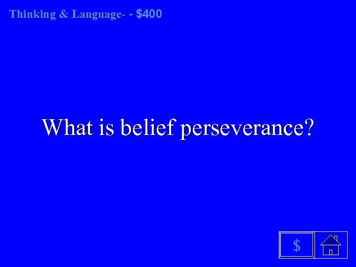Thinking & Language- - $400 What is belief perseverance? $