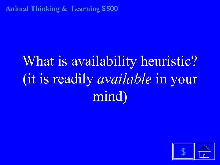 Animal Thinking & Learning $500 What is availability heuristic? (it is readily available in