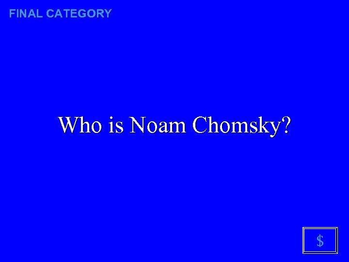 FINAL CATEGORY Who is Noam Chomsky? $