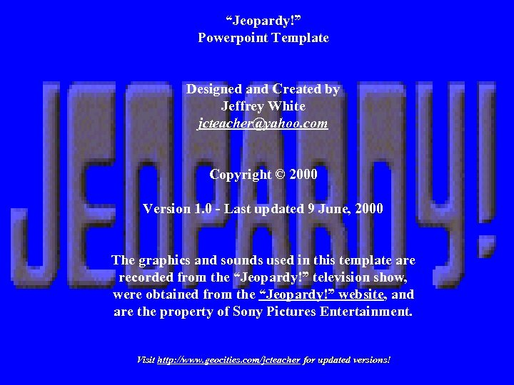 """""""Jeopardy!"""" Powerpoint Template Designed and Created by Jeffrey White jcteacher@yahoo. com Copyright © 2000"""