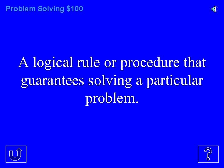 Problem Solving $100 A logical rule or procedure that guarantees solving a particular problem.
