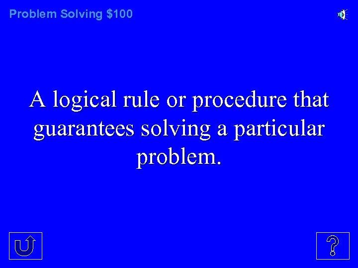 Problem Solving $100 A logical rule or procedure that guarantees solving a particular problem.