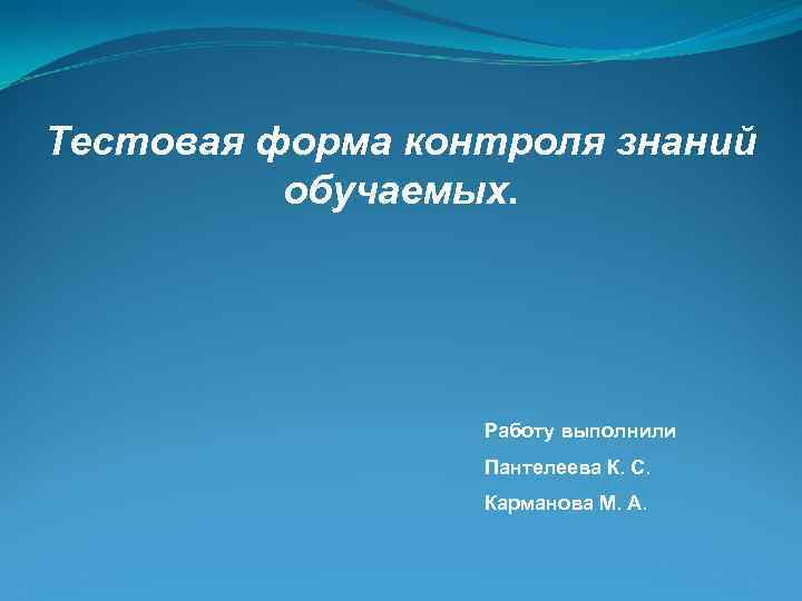 Тестовая форма контроля знаний обучаемых. Работу выполнили Пантелеева К. С. Карманова М. А.