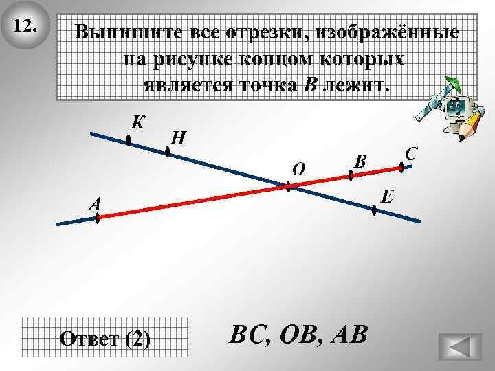 12. Выпишите все отрезки, изображённые на рисунке концом которых является точка В лежит. К