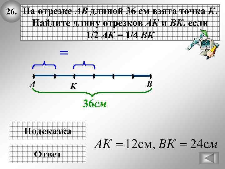 26. На отрезке АВ длиной 36 см взята точка К. Найдите длину отрезков АК