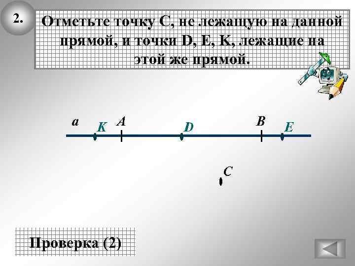 2. Отметьте точку С, не лежащую на данной прямой, и точки D, E, K,