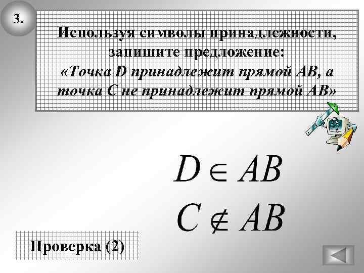 3. Используя символы принадлежности, запишите предложение: «Точка D принадлежит прямой АВ, а точка С