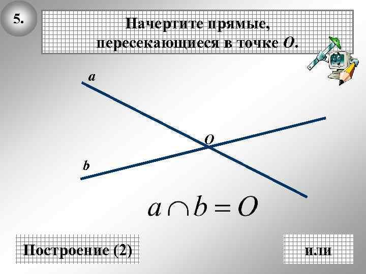 5. Начертите прямые, пересекающиеся в точке О. а О b Построение (2) или