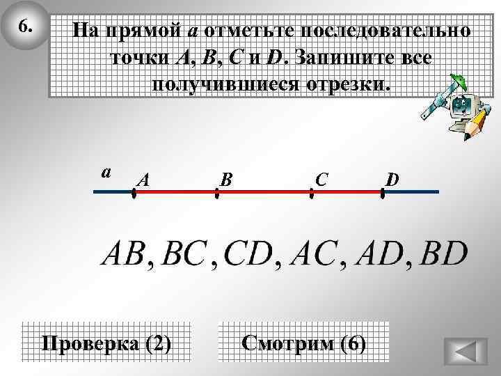 6. На прямой а отметьте последовательно точки A, B, C и D. Запишите все