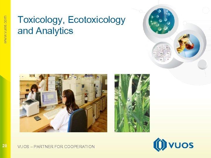 Toxicology, Ecotoxicology and Analytics 20 20 VUOS – PARTNER FOR COOPERATION