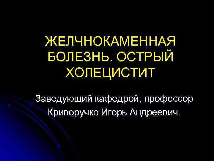 ЖЕЛЧНОКАМЕННАЯ БОЛЕЗНЬ. ОСТРЫЙ ХОЛЕЦИСТИТ Заведующий кафедрой, профессор Криворучко Игорь Андреевич.