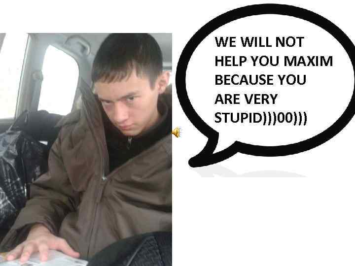 WE WILL NOT HELP YOU MAXIM BECAUSE YOU ARE VERY STUPID)))00)))