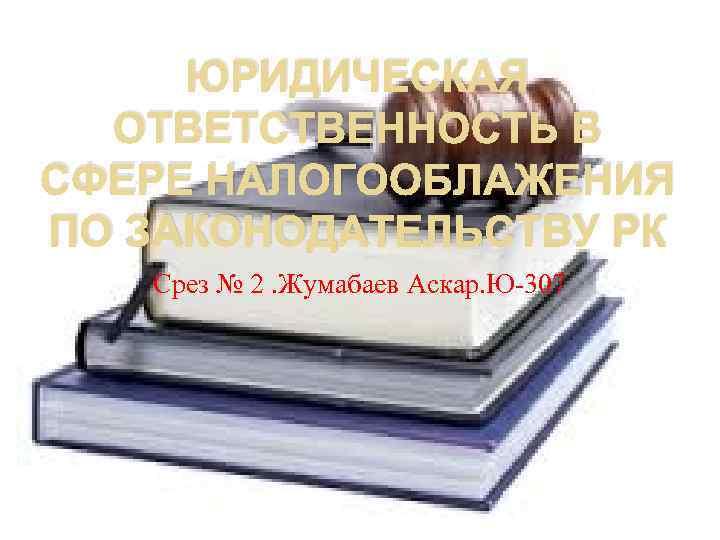 ЮРИДИЧЕСКАЯ ОТВЕТСТВЕННОСТЬ В СФЕРЕ НАЛОГООБЛАЖЕНИЯ ПО ЗАКОНОДАТЕЛЬСТВУ РК Срез № 2. Жумабаев Аскар. Ю-307