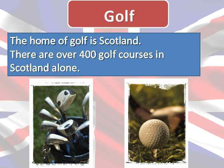 Golf The home of golf is Scotland. There are over 400 golf courses in