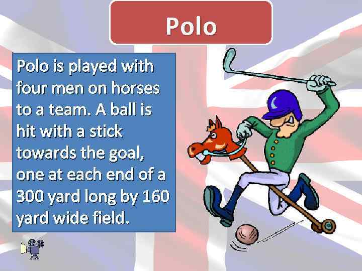 Polo is played with four men on horses to a team. A ball is