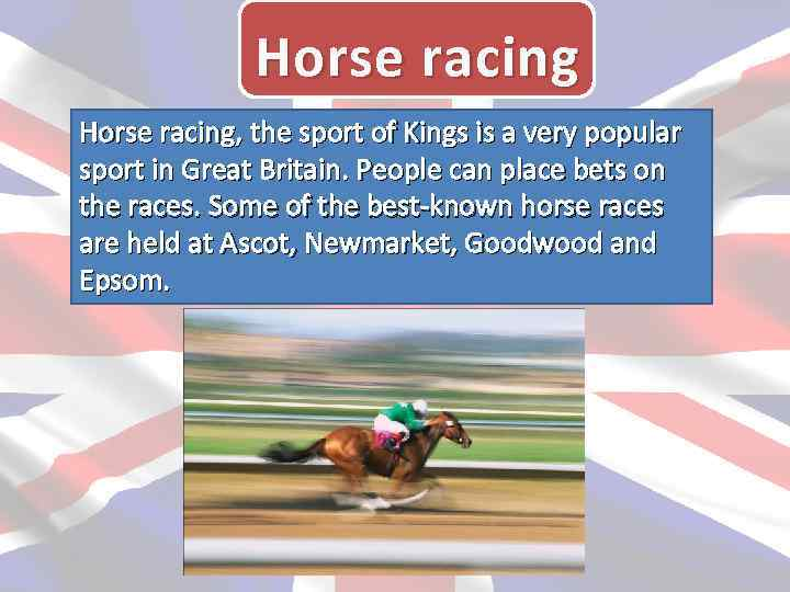 Horse racing, the sport of Kings is a very popular sport in Great Britain.