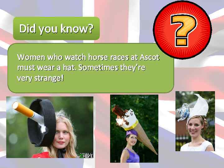 Did you know? Women who watch horse races at Ascot must wear a hat.