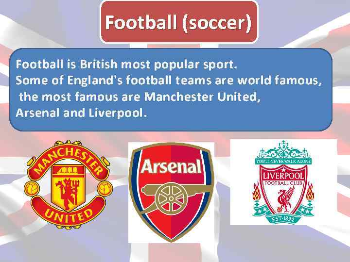 Football (soccer) Football is British most popular sport. Some of England's football teams are