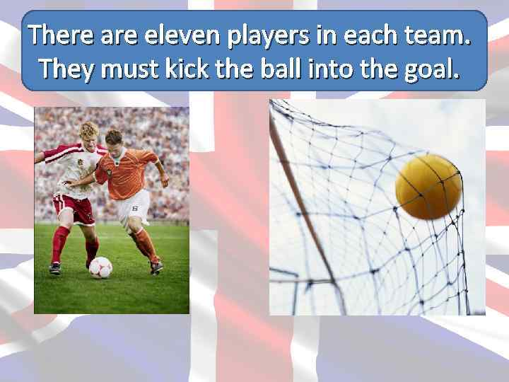 There are eleven players in each team. They must kick the ball into the