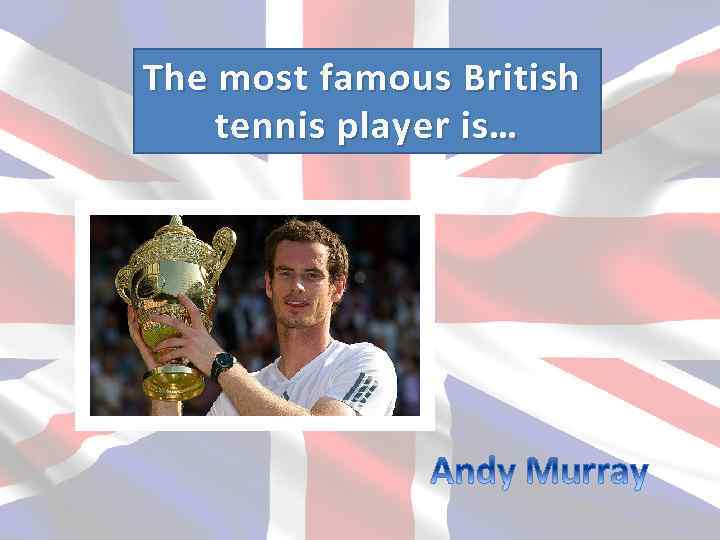 The most f amous British tennis player is…