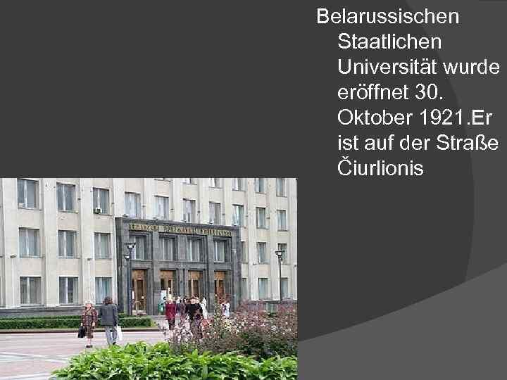 Belarussischen Staatlichen Universität wurde eröffnet 30. Oktober 1921. Er ist auf der Straße Čiurlionis
