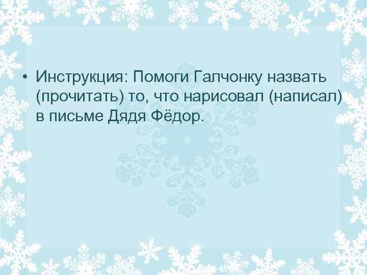 • Инструкция: Помоги Галчонку назвать (прочитать) то, что нарисовал (написал) в письме Дядя