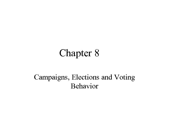 Chapter 8 Campaigns, Elections and Voting Behavior
