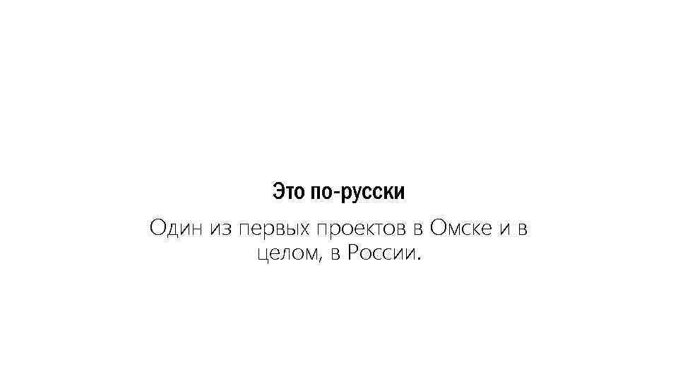 Это по-русски Один из первых проектов в Омске и в целом, в России.