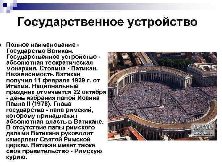 n Государственное устройство Полное наименование - Государство Ватикан. Государственное устройство - абсолютная теократическая монархия.