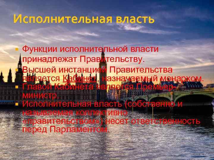 Исполнительная власть Функции исполнительной власти принадлежат Правительству. Высшей инстанцией Правительства является Кабинет, назначаемый монархом.