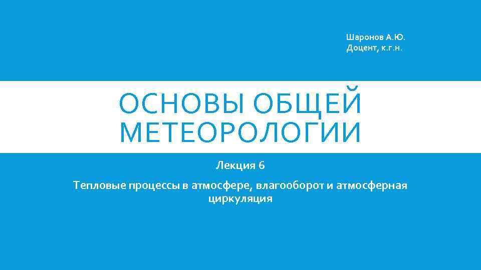 Шаронов А. Ю. Доцент, к. г. н. ОСНОВЫ ОБЩЕЙ МЕТЕОРОЛОГИИ Лекция 6 Тепловые процессы