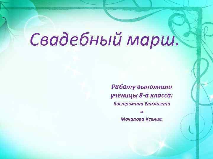 Свадебный марш. Работу выполнили ученицы 8 -а класса: Костромина Елизавета и Мочалова Ксения.
