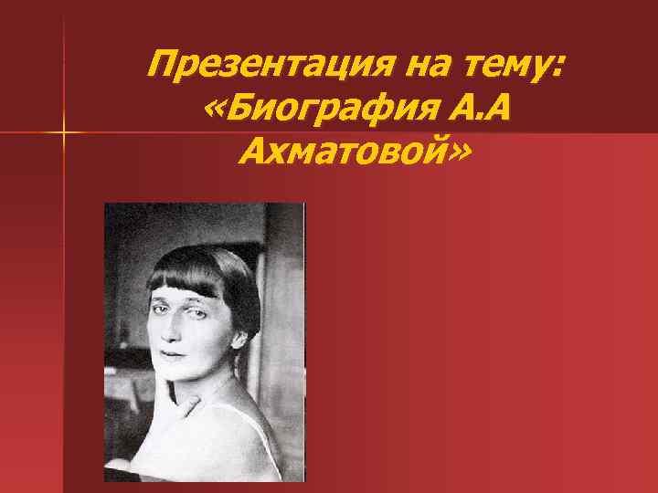 Презентация на тему: «Биография А. А Ахматовой»