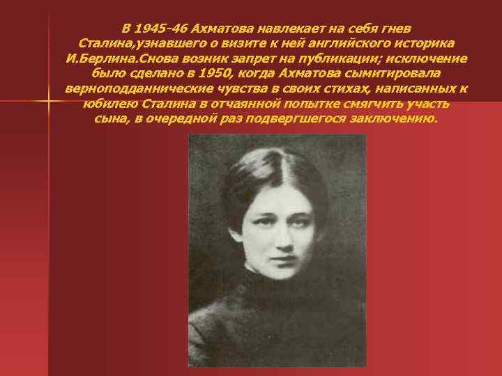 В 1945 -46 Ахматова навлекает на себя гнев Сталина, узнавшего о визите к ней