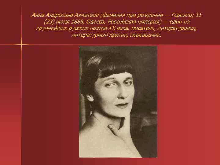 Анна Андреевна Ахматова (фамилия при рождении — Горенко; 11 (23) июня 1889, Одесса, Российская