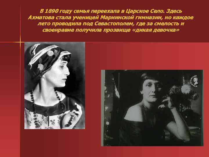 В 1890 году семья переехала в Царское Село. Здесь Ахматова стала ученицей Мариинской гимназии,