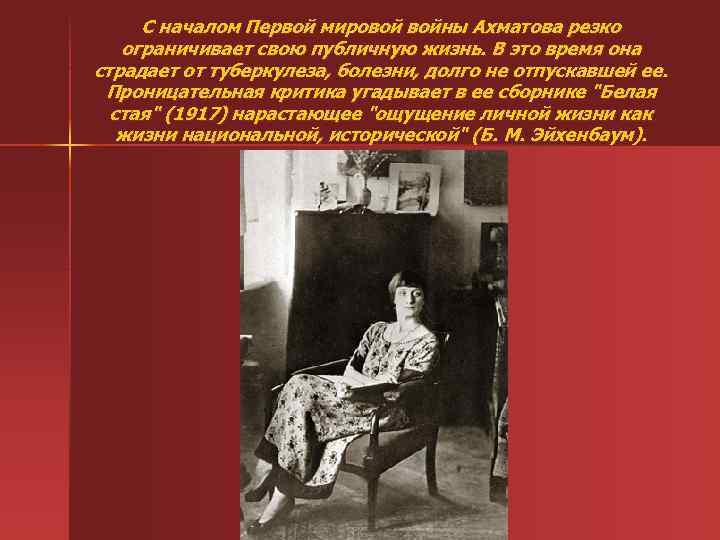 С началом Первой мировой войны Ахматова резко ограничивает свою публичную жизнь. В это время