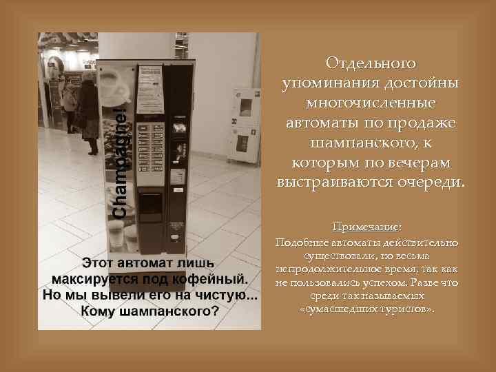 Отдельного упоминания достойны многочисленные автоматы по продаже шампанского, к которым по вечерам выстраиваются очереди