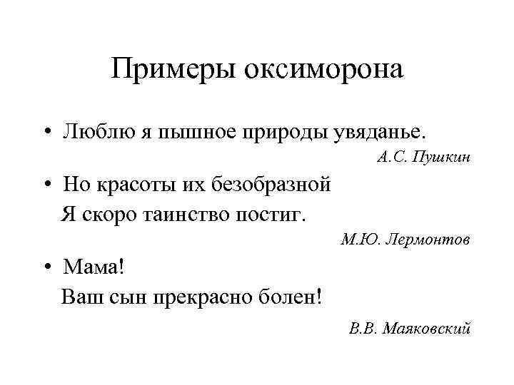 Примеры оксиморона • Люблю я пышное природы увяданье. А. С. Пушкин • Но красоты