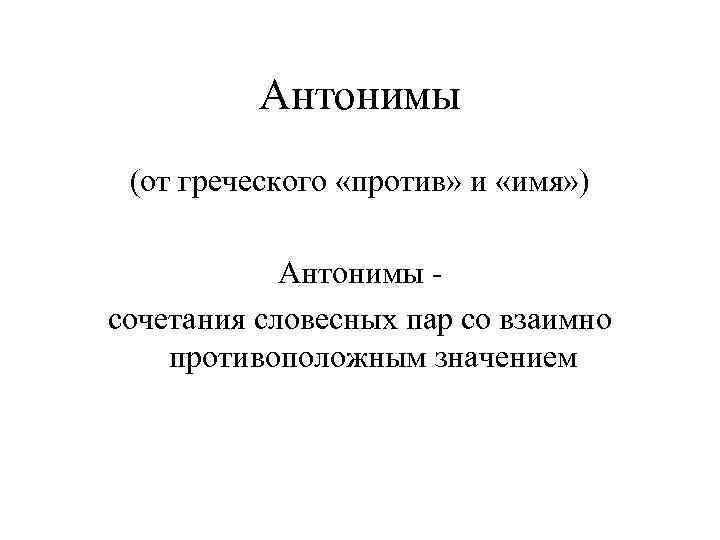 Антонимы (от греческого «против» и «имя» ) Антонимы сочетания словесных пар со взаимно противоположным